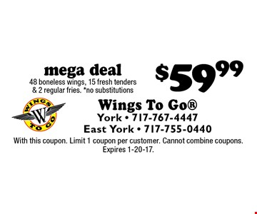 mega deal $59.99 48 boneless wings, 15 fresh tenders & 2 regular fries. *no substitutions. With this coupon. Limit 1 coupon per customer. Cannot combine coupons. Expires 1-20-17.