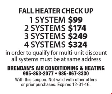 FALL HEATER CHECK UP. 1 system for $99, 2 systems for $174, 3 systems for $249 OR 4 systems for $324. In order to qualify for multi-unit discount all systems must be at same address. With this coupon. Not valid with other offers or prior purchases. Expires 12-31-16.