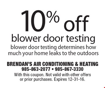 10% off blower door testing. Blower door testing determines how much your home leaks to the outdoors. With this coupon. Not valid with other offers or prior purchases. Expires 12-31-16.