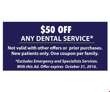 $50 off any dental service. Not valid with other offers or prior purchases. New patients only. One coupon per family. Excludes Emergency and Specialists Services. With this ad. Offer expires October 31, 2016.