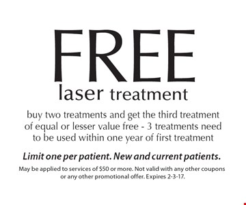 FREE laser treatment. Buy two treatments and get the third treatment of equal or lesser value free - 3 treatments need to be used within one year of first treatment. Limit one per patient. New and current patients.May be applied to services of $50 or more. Not valid with any other coupons or any other promotional offer. Expires 2-3-17.
