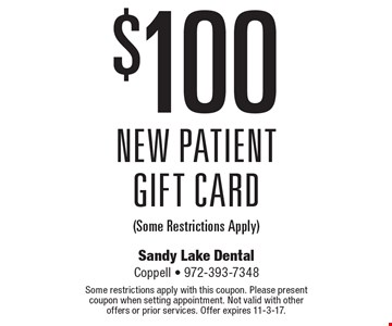 $100 New Patient Gift Card (Some Restrictions Apply). Some restrictions apply with this coupon. Please present coupon when setting appointment. Not valid with other offers or prior services. Offer expires 11-3-17.