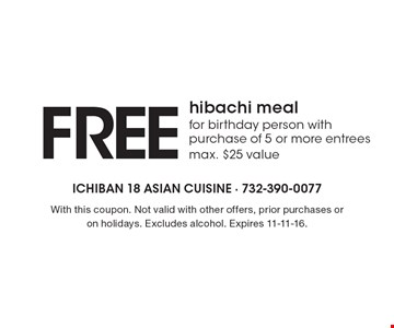 Free hibachi meal for birthday person with purchase of 5 or more entrees (max. $25 value). With this coupon. Not valid with other offers, prior purchases or on holidays. Excludes alcohol. Expires 11-11-16.