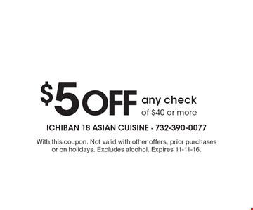 $5 Off any check of $40 or more. With this coupon. Not valid with other offers, prior purchases or on holidays. Excludes alcohol. Expires 11-11-16.