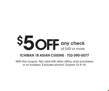 $5 off any check of $40 or more. With this coupon. Not valid with other offers, prior purchases or on holidays. Excludes alcohol. Expires 12-9-16.