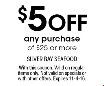 $5 off any purchase of $25 or more. With this coupon. Valid on regular items only. Not valid on specials or with other offers. Expires 11-4-16.