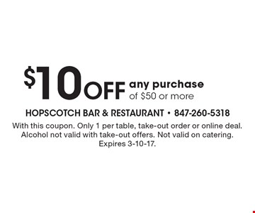 $10 off any purchase of $50 or more. With this coupon. Only 1 per table, take-out order or online deal. Alcohol not valid with take-out offers. Not valid on catering. Expires 3-10-17.