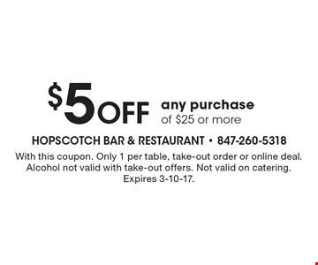 $5 off any purchase of $25 or more. With this coupon. Only 1 per table, take-out order or online deal. Alcohol not valid with take-out offers. Not valid on catering. Expires 3-10-17.