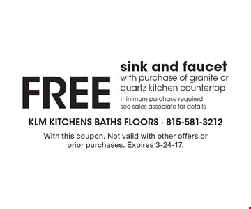 free sink and faucet with purchase of granite or quartz kitchen countertop minimum purchase required see sales associate for details. With this coupon. Not valid with other offers or prior purchases. Expires 3-24-17.