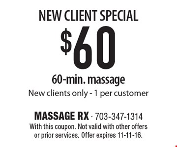 NEW CLIENT SPECIAL $60 60-min. massage New clients only. 1 per customer. With this coupon. Not valid with other offers or prior services. Offer expires 11-11-16.