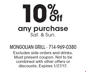 10% Off any purchase Sat. & Sun. Excludes side orders and drinks. Must present coupon. Not to be combined with other offers or discounts. Expires 1/27/17.
