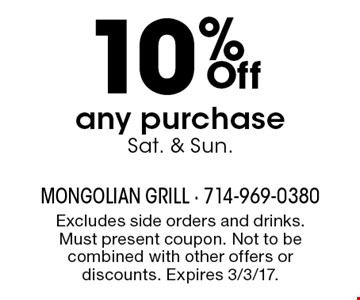 10% Off any purchase Sat. & Sun.. Excludes side orders and drinks. Must present coupon. Not to be combined with other offers or discounts. Expires 3/3/17.