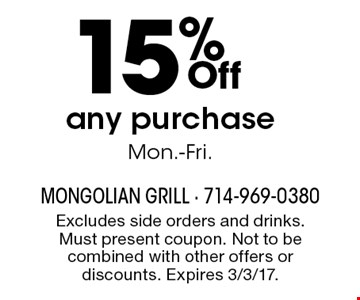 15% Off any purchase Mon.-Fri. . Excludes side orders and drinks. Must present coupon. Not to be combined with other offers or discounts. Expires 3/3/17.