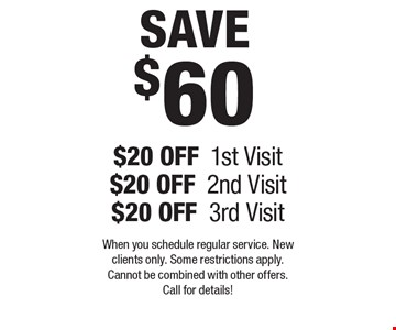 SAVE $60! $20 Off 1st Visit, $20 Off 2nd Visit, $20 Off 3rd Visit. When you schedule regular service. New clients only. Some restrictions apply. Cannot be combined with other offers. Call for details!.