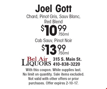 Joel Gott: $13.99 Cab Sauv, Pinot Noir, 750ml OR $10.99 Chard, Pinot Gris, Sauv Blanc, Red Blend, 750ml. With this coupon. While supplies last. No limit on quantity. Sale items excluded. Not valid with other offers or prior purchases. Offer expires 2-10-17.