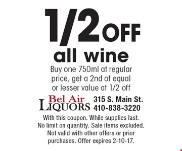1/2 off all wine. Buy one 750ml at regular price, get a 2nd of equalor lesser value at 1/2 off. With this coupon. While supplies last. No limit on quantity. Sale items excluded. Not valid with other offers or prior purchases. Offer expires 2-10-17.