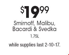 $19.99 Smirnoff, Malibu, Bacardi & Svedka, 1.75L. while supplies last. 2-10-17.