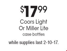 $17.99 Coors Light Or Miller Lite case bottles, while supplies last. 2-10-17.