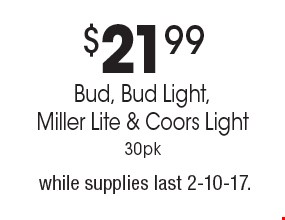 $21.99 Bud, Bud Light, Miller Lite & Coors Light, 30pk., while supplies last. 2-10-17.
