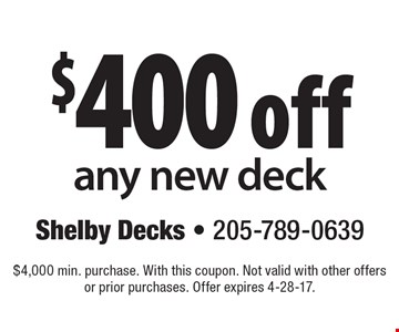 $400 off any new deck. $4,000 min. purchase. With this coupon. Not valid with other offers or prior purchases. Offer expires 4-28-17.