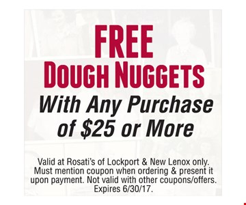 Free Dough Nuggets with any purchase of $25 or more. Valid at Rosati's of Lockport & New Lenox only. Must mention coupon when ordering & present it upon payment. Not valid with other coupons/offers. Expires 6/30/17.