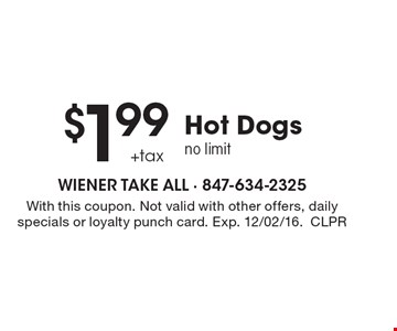 $1.99 Hot Dogs no limit +tax . With this coupon. Not valid with other offers, daily specials or loyalty punch card. Exp. 12/02/16.CLPR