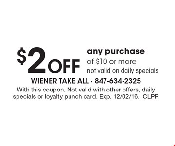 $2 Off any purchase of $10 or more not valid on daily specials. With this coupon. Not valid with other offers, daily specials or loyalty punch card. Exp. 12/02/16.CLPR