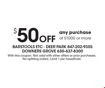$50 Off any purchase of $1000 or more. With this coupon. Not valid with other offers or prior purchases. No splitting orders. Limit 1 per household.