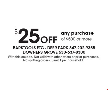 $25 Off any purchase of $500 or more. With this coupon. Not valid with other offers or prior purchases. No splitting orders. Limit 1 per household.