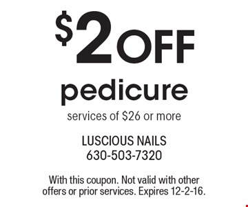 $2 off pedicure services of $26 or more. With this coupon. Not valid with other offers or prior services. Expires 12-2-16.