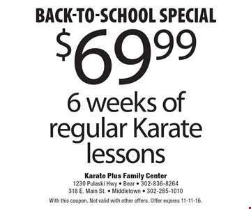 Back-To-School special $69.99 6 weeks of regular Karate lessons. With this coupon. Not valid with other offers. Offer expires 11-11-16.