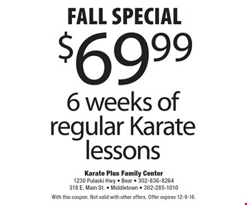 FALL special. $69.99 6 weeks of regular Karate lessons. With this coupon. Not valid with other offers. Offer expires 12-9-16.