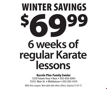 winter savings $69.99 6 weeks of regular Karate lessons. With this coupon. Not valid with other offers. Expires 3-10-17.