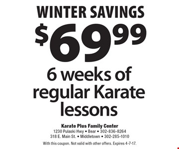 Winter Savings. $69.99 for 6 weeks of regular Karate lessons. With this coupon. Not valid with other offers. Expires 4-7-17.