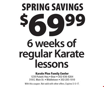 Spring savings - $69.99 6 weeks of regular Karate lessons. With this coupon. Not valid with other offers. Expires 5-5-17.