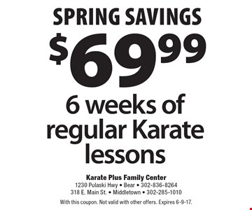 Spring savings $69.99 6 weeks of regular Karate lessons. With this coupon. Not valid with other offers. Expires 6-9-17.