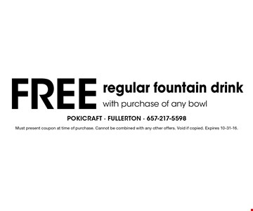Free regular fountain drink with purchase of any bowl. Must present coupon at time of purchase. Cannot be combined with any other offers. Void if copied. Expires 10-31-16.
