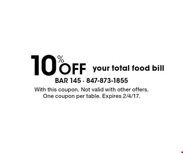 10% Off your total food bill. With this coupon. Not valid with other offers. One coupon per table. Expires 2/4/17.