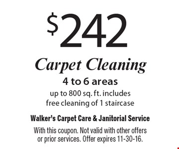 $242 Carpet Cleaning. 4 to 6 areas up to 800 sq. ft. includes free cleaning of 1 staircase. With this coupon. Not valid with other offers or prior services. Offer expires 11-30-16.