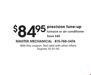 $84.95 precision tune-up furnace or air conditioner, Save $40. With this coupon. Not valid with other offers. Expires 12-31-16.