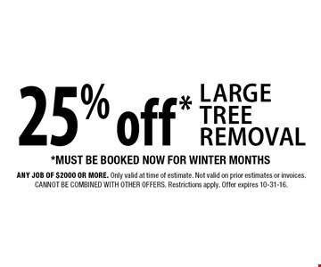 25% off* large tree removal *must be booked now for winter months. Any job of $2,000 or more. Only valid at time of estimate. Not valid on prior estimates or invoices. Cannot be combined with other offers. Restrictions apply. Offer expires 10-31-16.