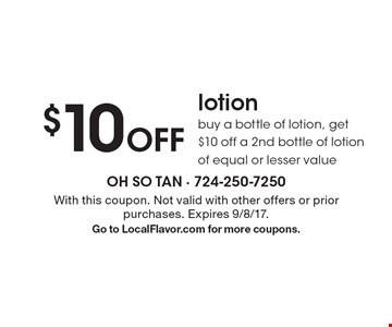 $10 off lotion. Buy a bottle of lotion, get $10 off a 2nd bottle of lotion of equal or lesser value. With this coupon. Not valid with other offers or prior purchases. Expires 9/8/17. Go to LocalFlavor.com for more coupons.