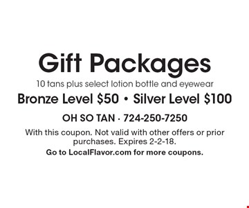 Gift Packages. Bronze Level $50 - Silver Level $100. 10 tans plus select lotion bottle and eyewear. With this coupon. Not valid with other offers or prior purchases. Expires 2-2-18. Go to LocalFlavor.com for more coupons.