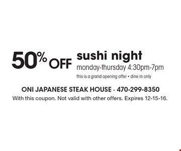 Grand Opening Offer – 50% off sushi night Monday-Thursday 4:30pm-7pm. Dine in only. With this coupon. Not valid with other offers. Expires 12-15-16.