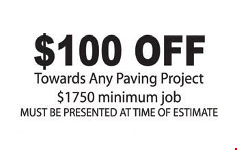 $100 Off. Towards Any Paving Project, $1750 minimum job. Must be presented at time of estimate.