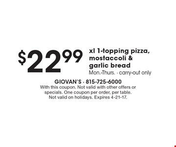 $22.99 xl 1-topping pizza, mostaccoli & garlic bread. Mon.-Thurs. Carry-out only. With this coupon. Not valid with other offers or specials. One coupon per order, per table. Not valid on holidays. Expires 4-21-17.