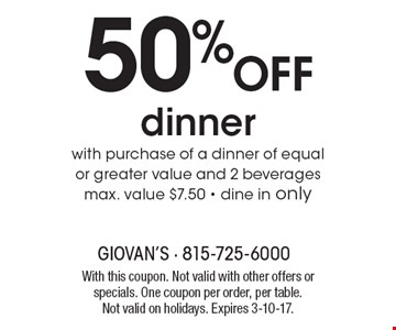 50% off dinner with purchase of a dinner of equal or greater value and 2 beverages. Max. value $7.50. Dine in only. With this coupon. Not valid with other offers or specials. One coupon per order, per table. Not valid on holidays. Expires 3-10-17.
