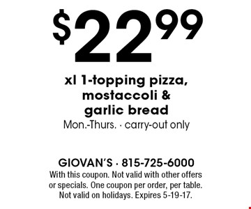 $22.99 xl 1-topping pizza, mostaccoli & garlic bread. Mon.-Thurs. Carry-out only. With this coupon. Not valid with other offers or specials. One coupon per order, per table. Not valid on holidays. Expires 5-19-17.