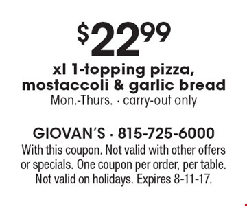 $22.99 xl 1-topping pizza, mostaccoli & garlic bread. Mon.-Thurs. - carry-out only. With this coupon. Not valid with other offers or specials. One coupon per order, per table. Not valid on holidays. Expires 8-11-17.