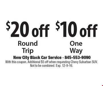 $20 off Round Trip OR $10 off One Way. With this coupon. Additional $5 off when requesting Chevy Suburban SUV. Not to be combined. Exp. 12-9-16.